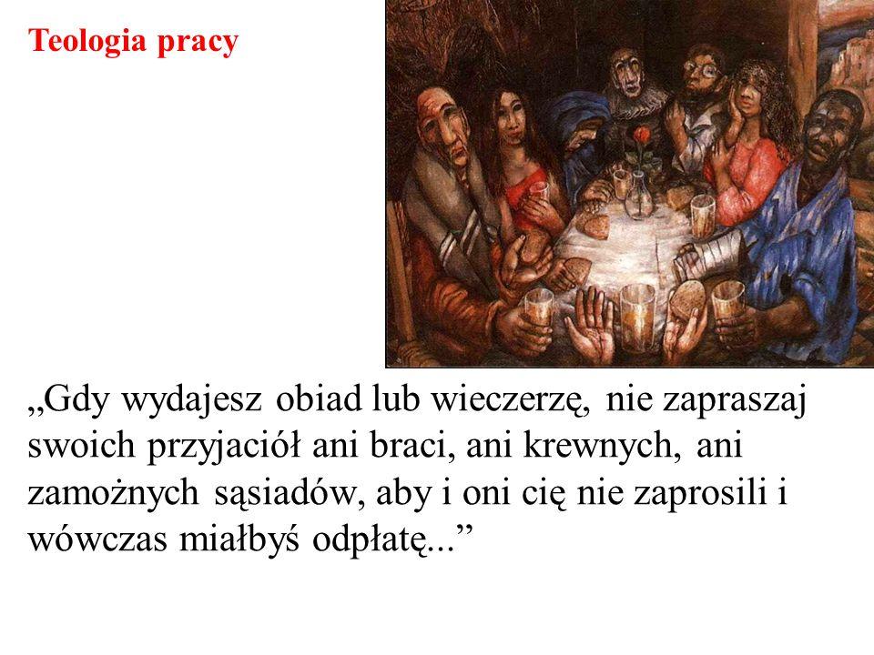 Gdy wydajesz obiad lub wieczerzę, nie zapraszaj swoich przyjaciół ani braci, ani krewnych, ani zamożnych sąsiadów, aby i oni cię nie zaprosili i wówcz