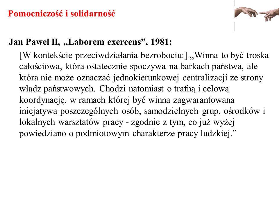 Pomocniczość i solidarność Jan Paweł II, Laborem exercens, 1981: [W kontekście przeciwdziałania bezrobociu:] Winna to być troska całościowa, która ost