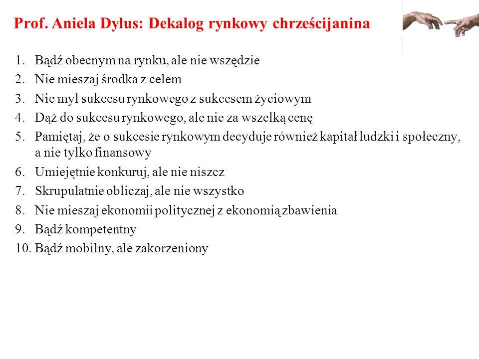 Prof. Aniela Dylus: Dekalog rynkowy chrześcijanina 1.Bądź obecnym na rynku, ale nie wszędzie 2.Nie mieszaj środka z celem 3.Nie myl sukcesu rynkowego