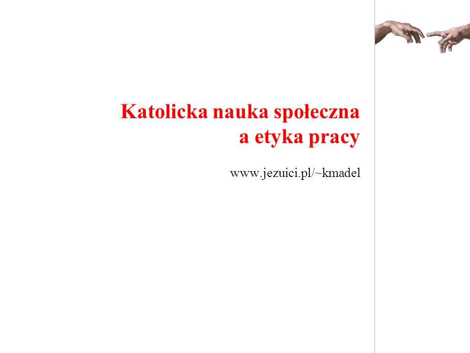Katolicka nauka społeczna a etyka pracy www.jezuici.pl/~kmadel