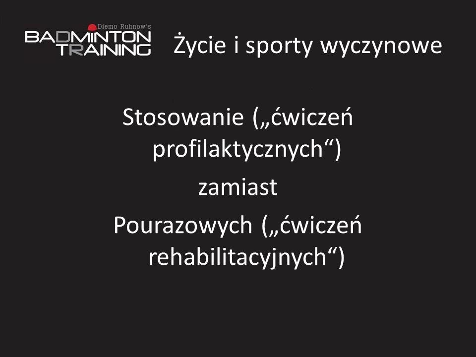 Życie i sporty wyczynowe Stosowanie (ćwiczeń profilaktycznych) zamiast Pourazowych (ćwiczeń rehabilitacyjnych)