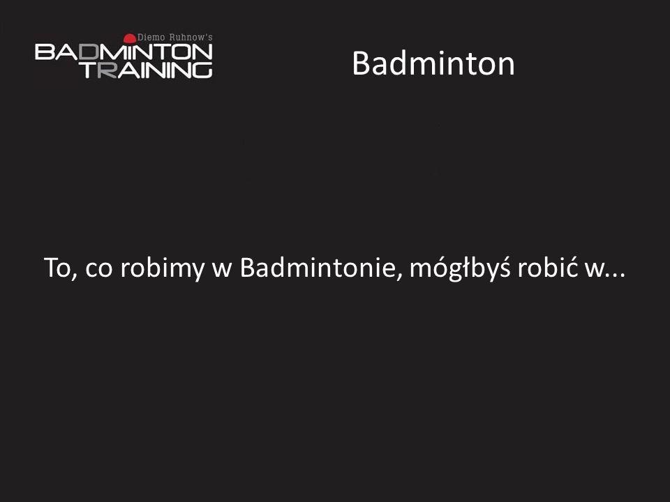 Badminton To, co robimy w Badmintonie, mógłbyś robić w...