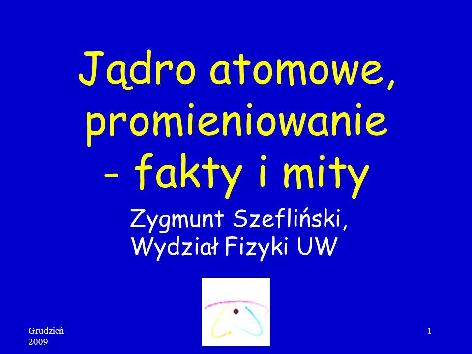 Grudzień 2009 1 Jądro atomowe, promieniowanie - fakty i mity Zygmunt Szefliński, Wydział Fizyki UW
