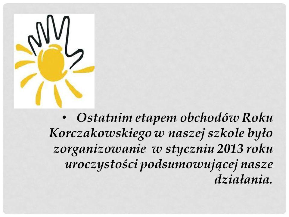 Ostatnim etapem obchodów Roku Korczakowskiego w naszej szkole było zorganizowanie w styczniu 2013 roku uroczystości podsumowującej nasze działania.