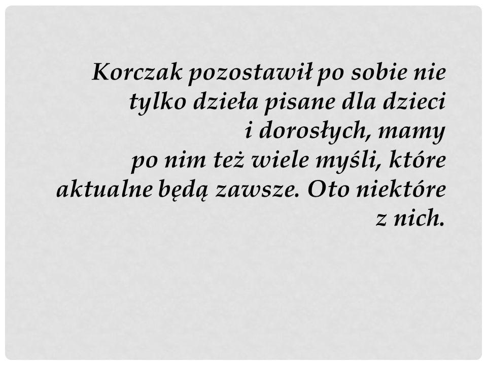 Korczak pozostawił po sobie nie tylko dzieła pisane dla dzieci i dorosłych, mamy po nim też wiele myśli, które aktualne będą zawsze. Oto niektóre z ni