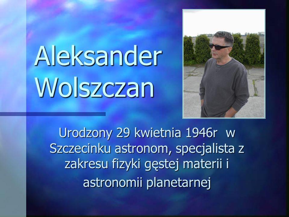 Aleksander Wolszczan Urodzony 29 kwietnia 1946r w Szczecinku astronom, specjalista z zakresu fizyki gęstej materii i astronomii planetarnej