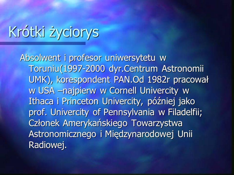 Krótki życiorys Absolwent i profesor uniwersytetu w Toruniu(1997-2000 dyr.Centrum Astronomii UMK), korespondent PAN.Od 1982r pracował w USA –najpierw