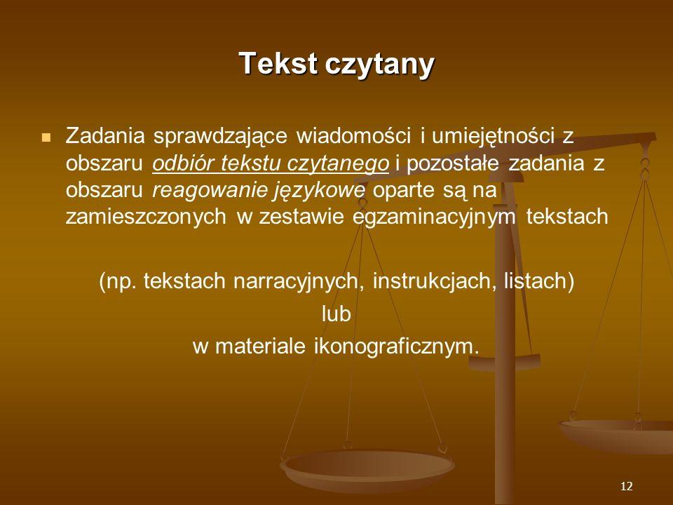 12 Tekst czytany Zadania sprawdzające wiadomości i umiejętności z obszaru odbiór tekstu czytanego i pozostałe zadania z obszaru reagowanie językowe oparte są na zamieszczonych w zestawie egzaminacyjnym tekstach (np.