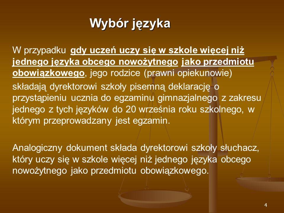 4 Wybór języka W przypadku gdy uczeń uczy się w szkole więcej niż jednego języka obcego nowożytnego jako przedmiotu obowiązkowego, jego rodzice (prawni opiekunowie) składają dyrektorowi szkoły pisemną deklarację o przystąpieniu ucznia do egzaminu gimnazjalnego z zakresu jednego z tych języków do 20 września roku szkolnego, w którym przeprowadzany jest egzamin.