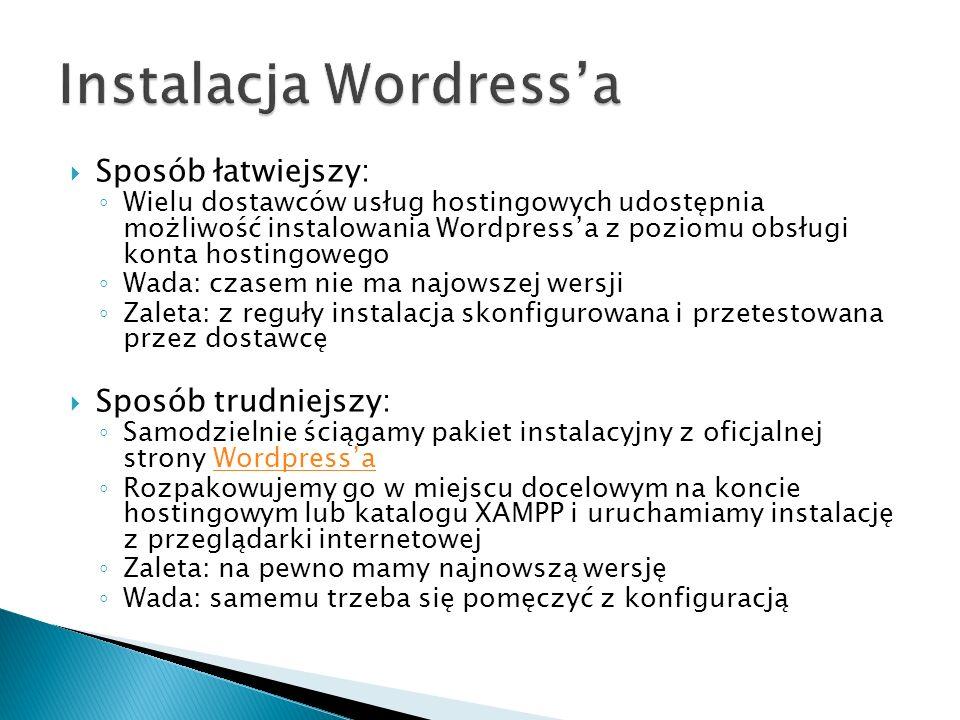 Sposób łatwiejszy: Wielu dostawców usług hostingowych udostępnia możliwość instalowania Wordpressa z poziomu obsługi konta hostingowego Wada: czasem nie ma najowszej wersji Zaleta: z reguły instalacja skonfigurowana i przetestowana przez dostawcę Sposób trudniejszy: Samodzielnie ściągamy pakiet instalacyjny z oficjalnej strony WordpressaWordpressa Rozpakowujemy go w miejscu docelowym na koncie hostingowym lub katalogu XAMPP i uruchamiamy instalację z przeglądarki internetowej Zaleta: na pewno mamy najnowszą wersję Wada: samemu trzeba się pomęczyć z konfiguracją