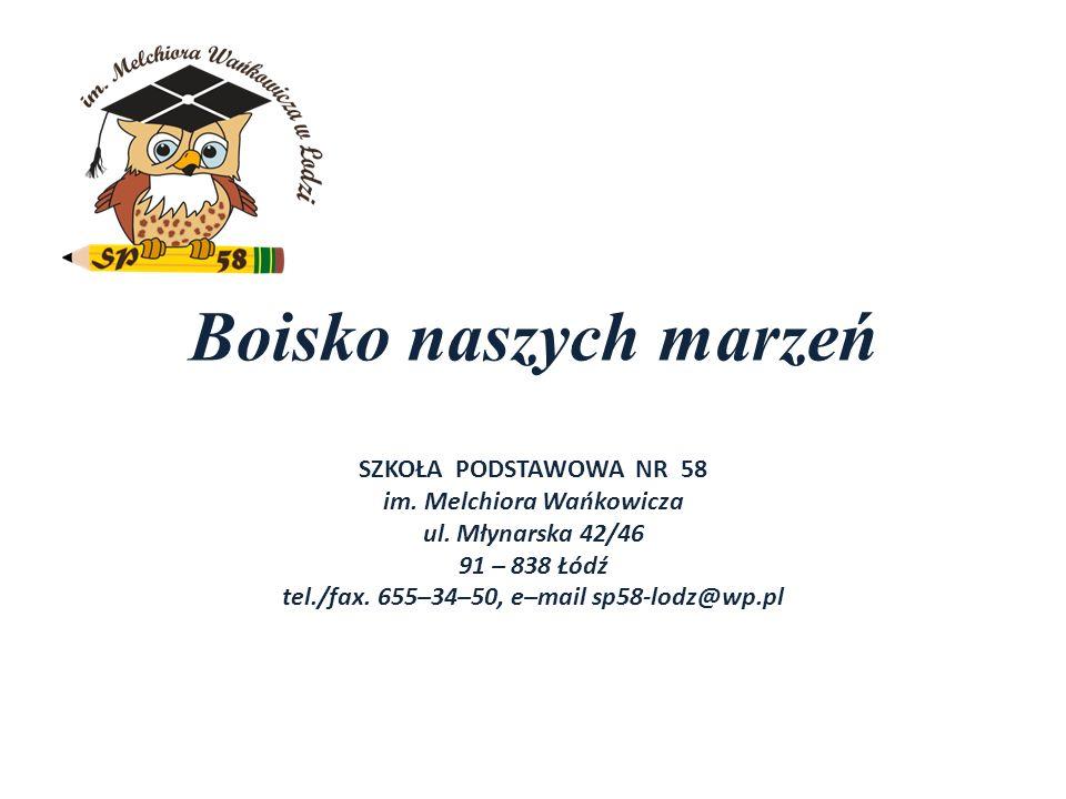 Boisko naszych marzeń SZKOŁA PODSTAWOWA NR 58 im. Melchiora Wańkowicza ul. Młynarska 42/46 91 – 838 Łódź tel./fax. 655–34–50, e–mail sp58-lodz@wp.pl