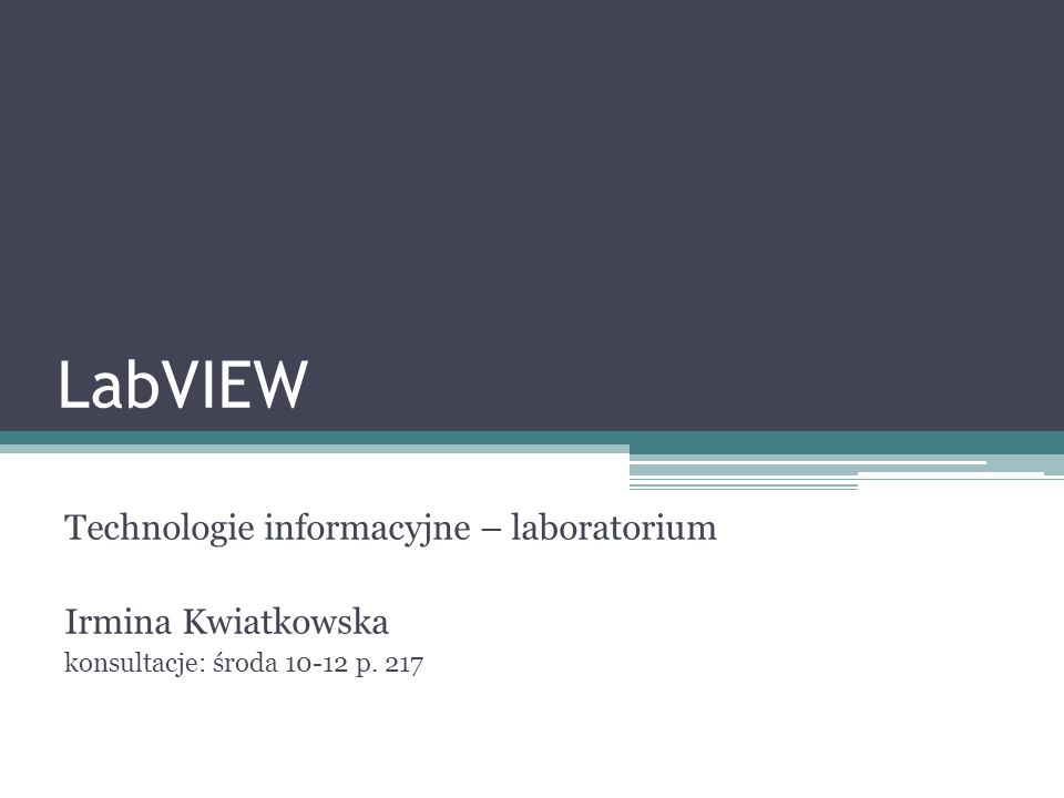 LabVIEW Technologie informacyjne – laboratorium Irmina Kwiatkowska konsultacje: środa 10-12 p. 217