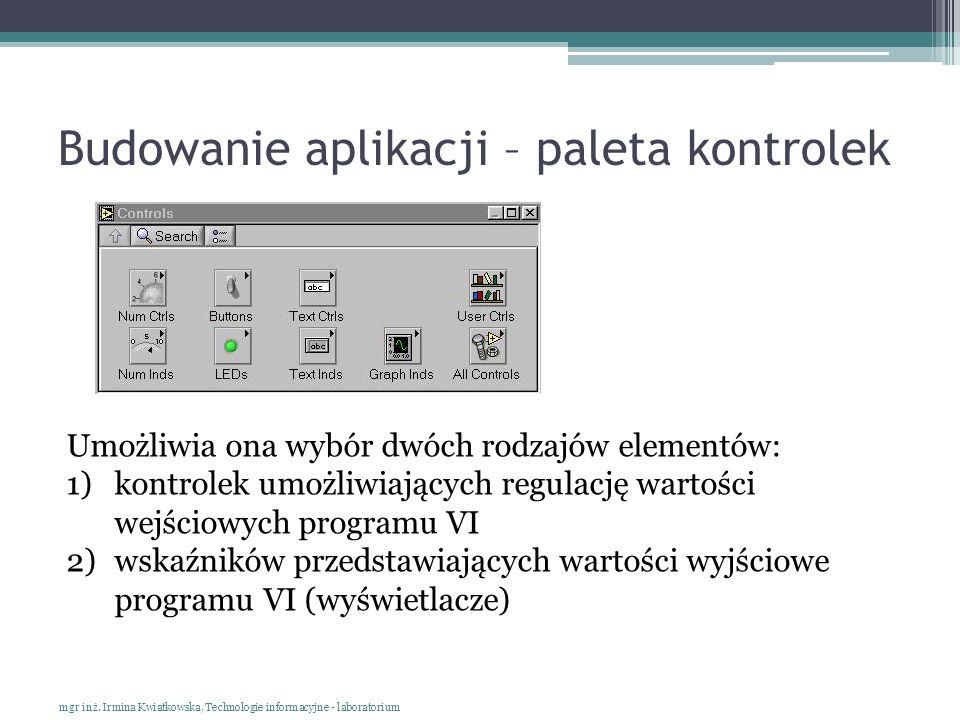 Budowanie aplikacji – paleta kontrolek mgr inż. Irmina Kwiatkowska, Technologie informacyjne - laboratorium Umożliwia ona wybór dwóch rodzajów element