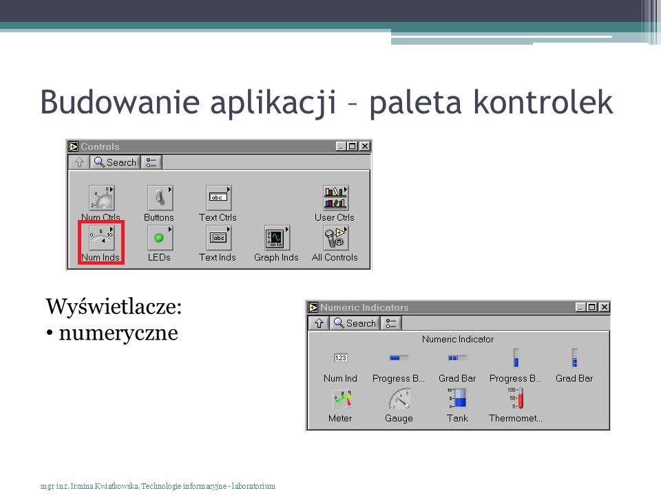 Budowanie aplikacji – paleta kontrolek mgr inż. Irmina Kwiatkowska, Technologie informacyjne - laboratorium Wyświetlacze: numeryczne