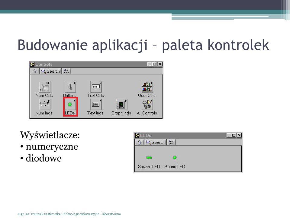 Budowanie aplikacji – paleta kontrolek mgr inż. Irmina Kwiatkowska, Technologie informacyjne - laboratorium Wyświetlacze: numeryczne diodowe