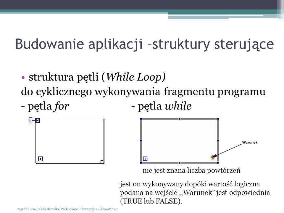 Budowanie aplikacji –struktury sterujące struktura pętli (While Loop) do cyklicznego wykonywania fragmentu programu - pętla for - pętla while mgr inż.