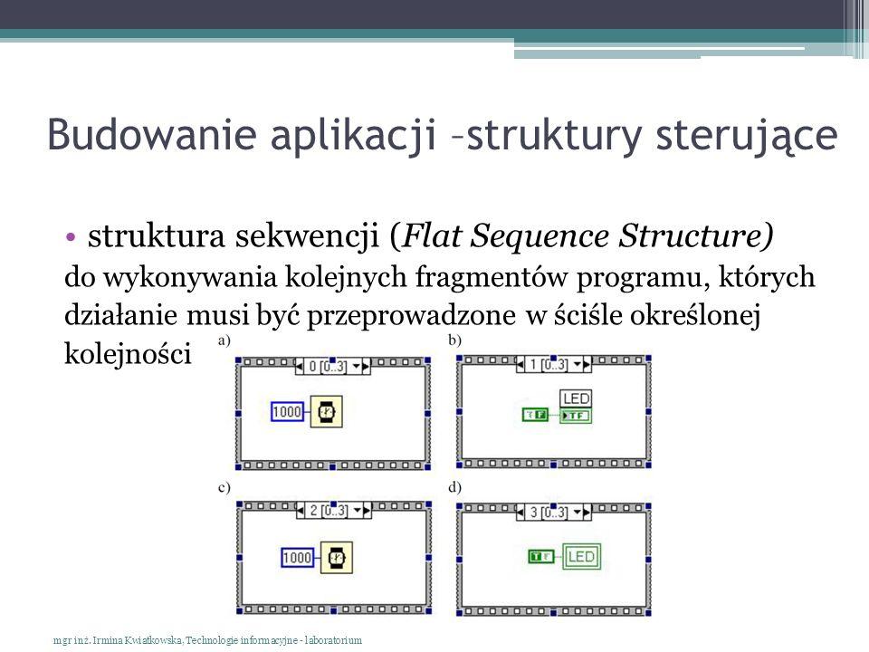 Budowanie aplikacji –struktury sterujące struktura sekwencji (Flat Sequence Structure) do wykonywania kolejnych fragmentów programu, których działanie