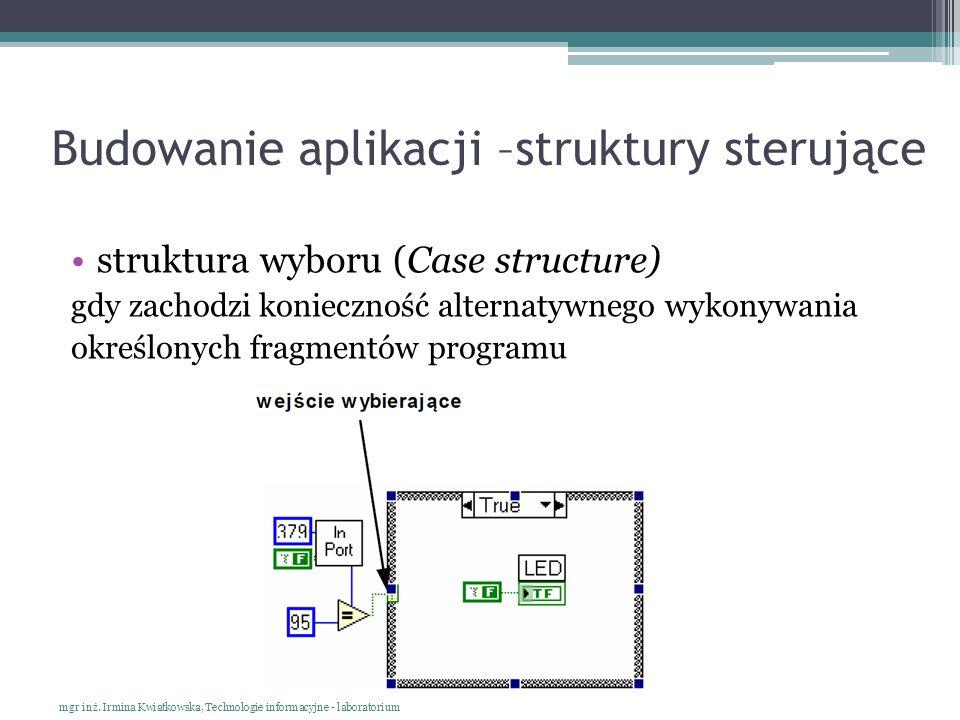 Budowanie aplikacji –struktury sterujące struktura wyboru (Case structure) gdy zachodzi konieczność alternatywnego wykonywania określonych fragmentów