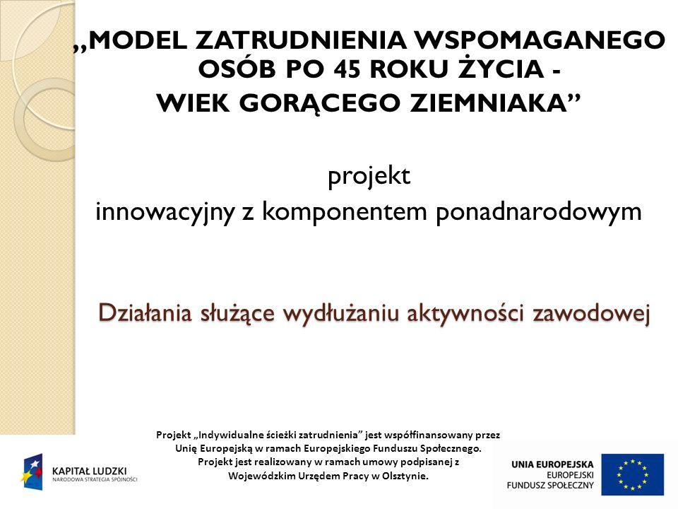 Działania służące wydłużaniu aktywności zawodowej MODEL ZATRUDNIENIA WSPOMAGANEGO OSÓB PO 45 ROKU ŻYCIA - WIEK GORĄCEGO ZIEMNIAKA projekt innowacyjny z komponentem ponadnarodowym Projekt Indywidualne ścieżki zatrudnienia jest współfinansowany przez Unię Europejską w ramach Europejskiego Funduszu Społecznego.