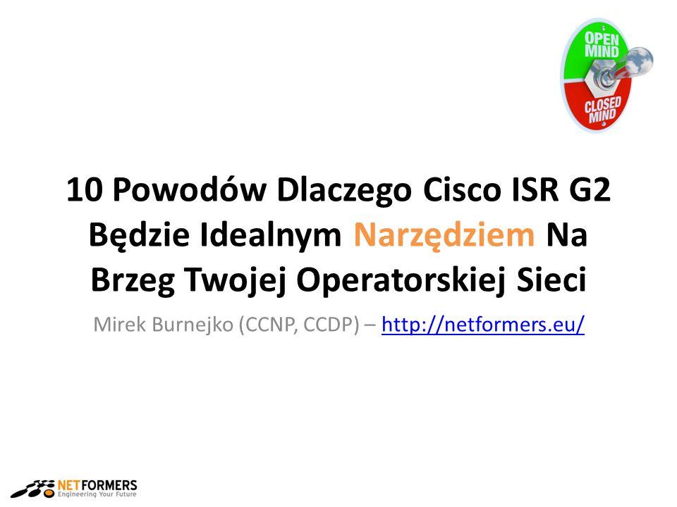 10 Powodów Dlaczego Cisco ISR G2 Będzie Idealnym Narzędziem Na Brzeg Twojej Operatorskiej Sieci Mirek Burnejko (CCNP, CCDP) – http://netformers.eu/http://netformers.eu/