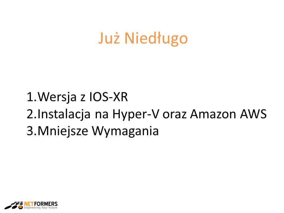 Już Niedługo 1.Wersja z IOS-XR 2.Instalacja na Hyper-V oraz Amazon AWS 3.Mniejsze Wymagania