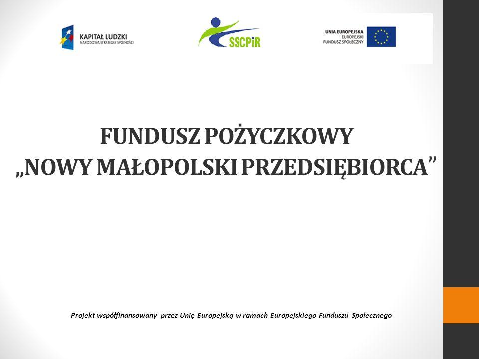 FUNDUSZ POŻYCZKOWY NOWY MAŁOPOLSKI PRZEDSIĘBIORCA Projekt współfinansowany przez Unię Europejską w ramach Europejskiego Funduszu Społecznego