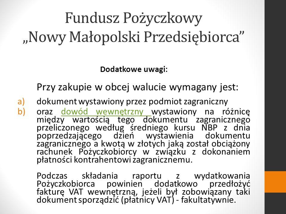 Fundusz Pożyczkowy Nowy Małopolski Przedsiębiorca Dodatkowe uwagi: Przy zakupie w obcej walucie wymagany jest: a)dokument wystawiony przez podmiot zagraniczny b)oraz dowód wewnętrzny wystawiony na różnicę między wartością tego dokumentu zagranicznego przeliczonego według średniego kursu NBP z dnia poprzedzającego dzień wystawienia dokumentu zagranicznego a kwotą w złotych jaką został obciążony rachunek Pożyczkobiorcy w związku z dokonaniem płatności kontrahentowi zagranicznemu.dowód wewnętrzny Podczas składania raportu z wydatkowania Pożyczkobiorca powinien dodatkowo przedłożyć fakturę VAT wewnętrzną, jeżeli był zobowiązany taki dokument sporządzić (płatnicy VAT) - fakultatywnie.