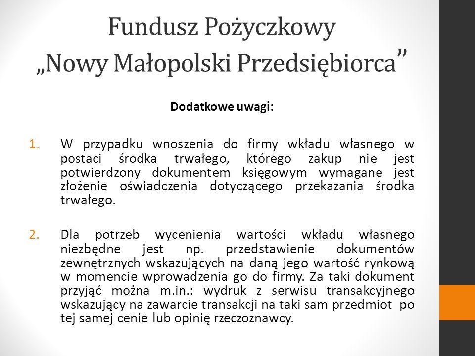 Fundusz Pożyczkowy Nowy Małopolski Przedsiębiorca Dodatkowe uwagi: 1.W przypadku wnoszenia do firmy wkładu własnego w postaci środka trwałego, którego zakup nie jest potwierdzony dokumentem księgowym wymagane jest złożenie oświadczenia dotyczącego przekazania środka trwałego.