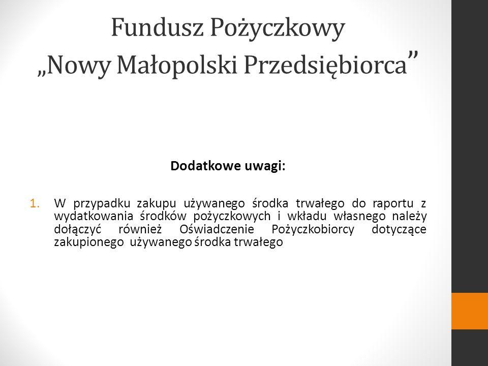 Dodatkowe uwagi: 1.W przypadku zakupu używanego środka trwałego do raportu z wydatkowania środków pożyczkowych i wkładu własnego należy dołączyć również Oświadczenie Pożyczkobiorcy dotyczące zakupionego używanego środka trwałego Fundusz Pożyczkowy Nowy Małopolski Przedsiębiorca