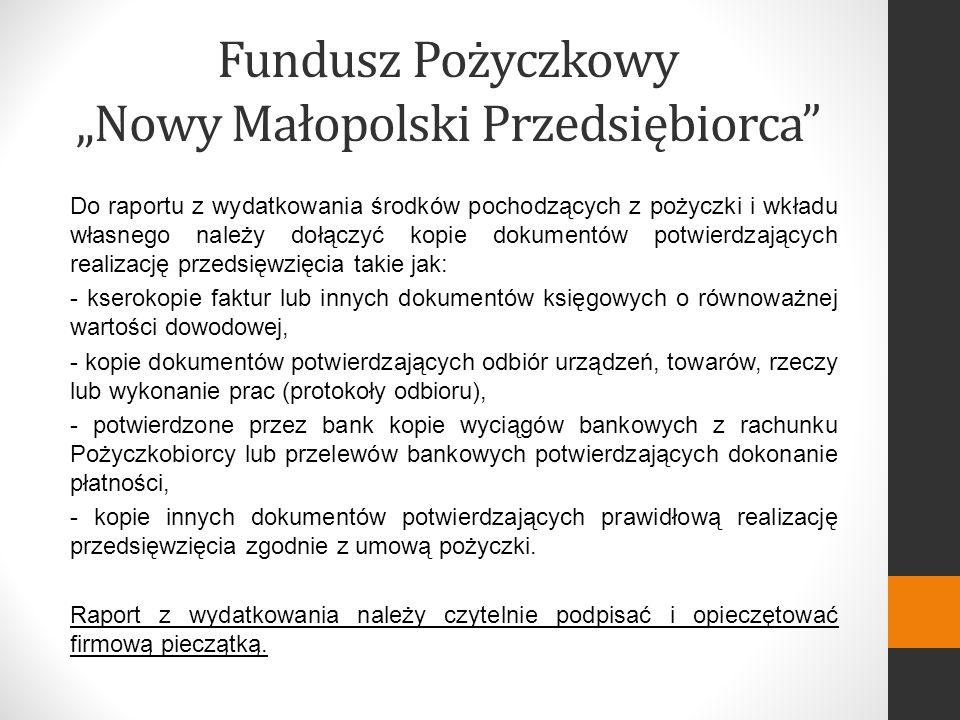 Fundusz Pożyczkowy Nowy Małopolski Przedsiębiorca Do raportu z wydatkowania środków pochodzących z pożyczki i wkładu własnego należy dołączyć kopie dokumentów potwierdzających realizację przedsięwzięcia takie jak: - kserokopie faktur lub innych dokumentów księgowych o równoważnej wartości dowodowej, - kopie dokumentów potwierdzających odbiór urządzeń, towarów, rzeczy lub wykonanie prac (protokoły odbioru), - potwierdzone przez bank kopie wyciągów bankowych z rachunku Pożyczkobiorcy lub przelewów bankowych potwierdzających dokonanie płatności, - kopie innych dokumentów potwierdzających prawidłową realizację przedsięwzięcia zgodnie z umową pożyczki.