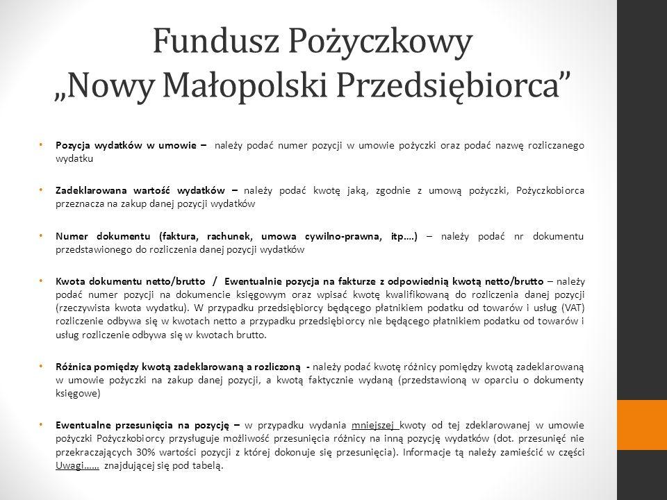 Fundusz Pożyczkowy Nowy Małopolski Przedsiębiorca Pozycja wydatków w umowie – należy podać numer pozycji w umowie pożyczki oraz podać nazwę rozliczanego wydatku Zadeklarowana wartość wydatków – należy podać kwotę jaką, zgodnie z umową pożyczki, Pożyczkobiorca przeznacza na zakup danej pozycji wydatków Numer dokumentu (faktura, rachunek, umowa cywilno-prawna, itp….) – należy podać nr dokumentu przedstawionego do rozliczenia danej pozycji wydatków Kwota dokumentu netto/brutto / Ewentualnie pozycja na fakturze z odpowiednią kwotą netto/brutto – należy podać numer pozycji na dokumencie księgowym oraz wpisać kwotę kwalifikowaną do rozliczenia danej pozycji (rzeczywista kwota wydatku).