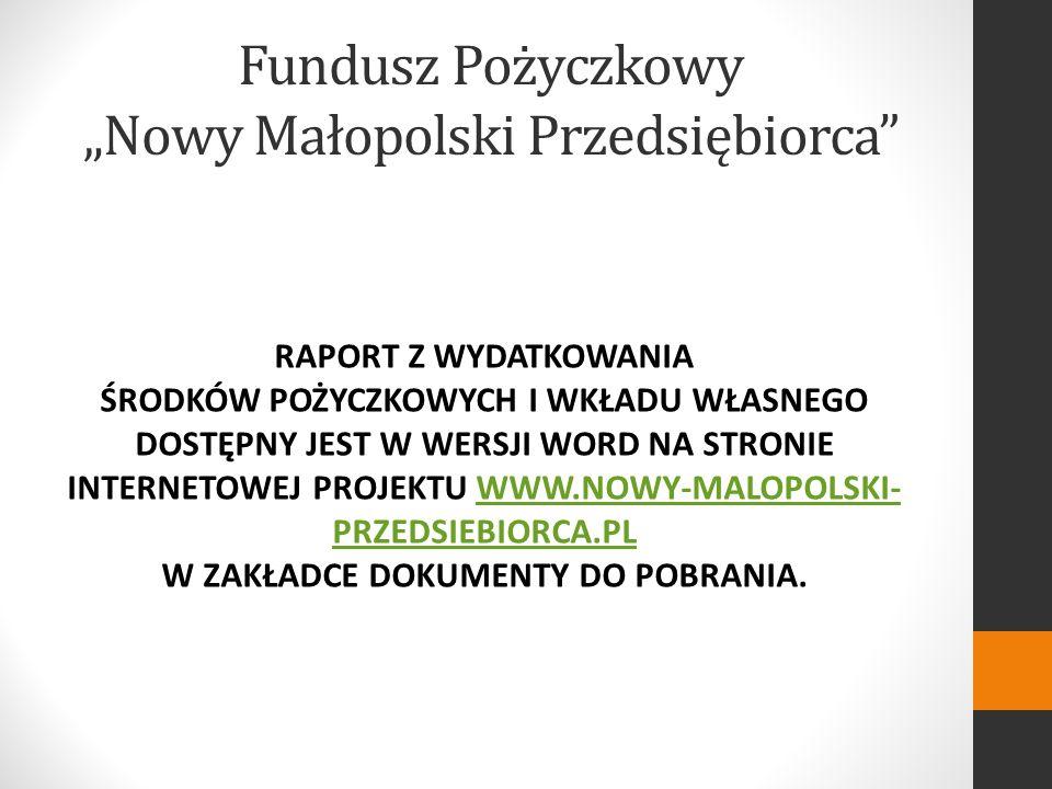 Fundusz Pożyczkowy Nowy Małopolski Przedsiębiorca RAPORT Z WYDATKOWANIA ŚRODKÓW POŻYCZKOWYCH I WKŁADU WŁASNEGO DOSTĘPNY JEST W WERSJI WORD NA STRONIE INTERNETOWEJ PROJEKTU WWW.NOWY-MALOPOLSKI- PRZEDSIEBIORCA.PL W ZAKŁADCE DOKUMENTY DO POBRANIA.WWW.NOWY-MALOPOLSKI- PRZEDSIEBIORCA.PL