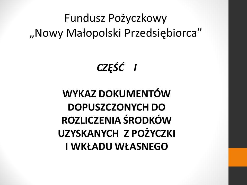 Fundusz Pożyczkowy Nowy Małopolski Przedsiębiorca CZĘŚĆ I WYKAZ DOKUMENTÓW DOPUSZCZONYCH DO ROZLICZENIA ŚRODKÓW UZYSKANYCH Z POŻYCZKI I WKŁADU WŁASNEGO