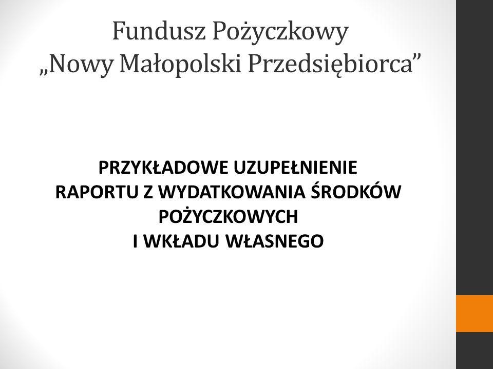 Fundusz Pożyczkowy Nowy Małopolski Przedsiębiorca PRZYKŁADOWE UZUPEŁNIENIE RAPORTU Z WYDATKOWANIA ŚRODKÓW POŻYCZKOWYCH I WKŁADU WŁASNEGO
