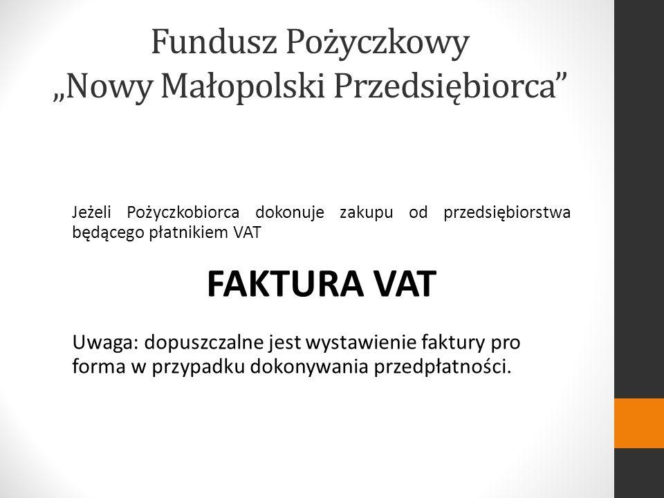 Fundusz Pożyczkowy Nowy Małopolski Przedsiębiorca Jeżeli Pożyczkobiorca dokonuje zakupu od przedsiębiorstwa będącego płatnikiem VAT FAKTURA VAT Uwaga: dopuszczalne jest wystawienie faktury pro forma w przypadku dokonywania przedpłatności.