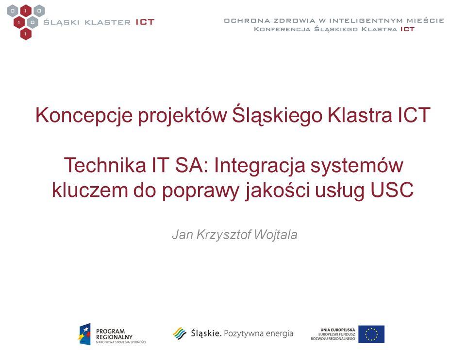 Koncepcje projektów Śląskiego Klastra ICT Technika IT SA: Integracja systemów kluczem do poprawy jakości usług USC Jan Krzysztof Wojtala