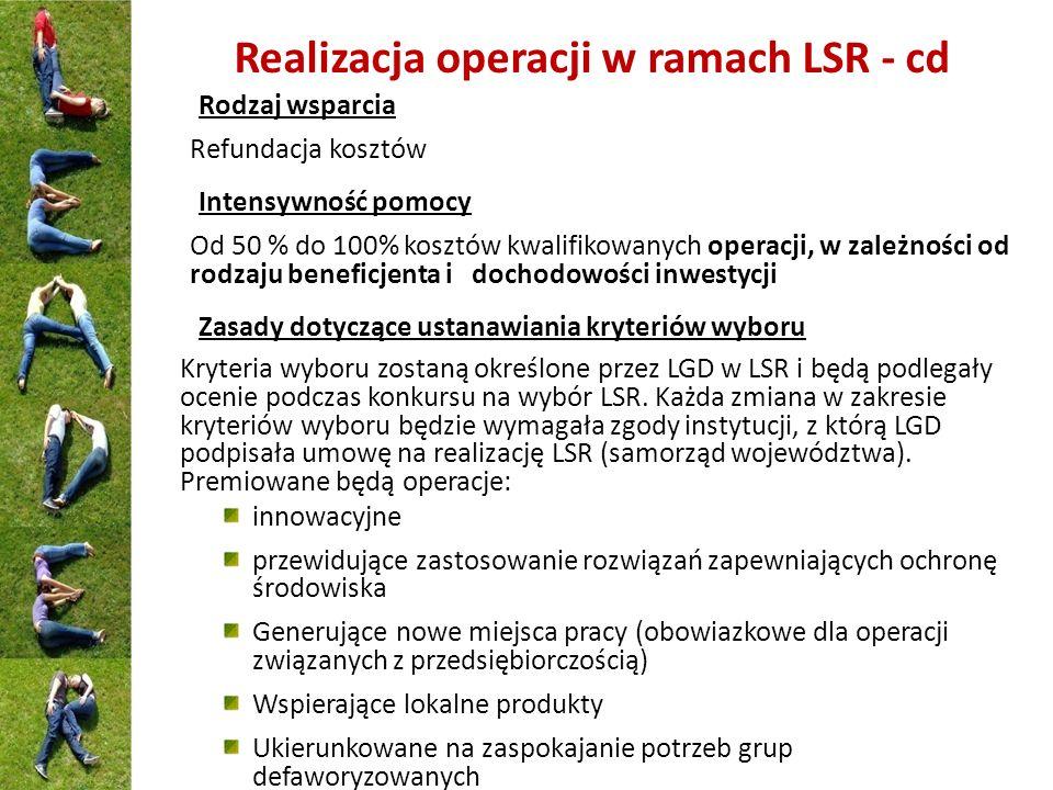 Realizacja operacji w ramach LSR - cd Rodzaj wsparcia Refundacja kosztów Intensywność pomocy Od 50 % do 100% kosztów kwalifikowanych operacji, w zależ