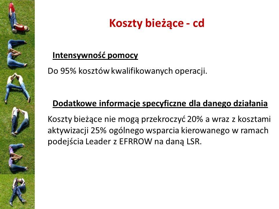 Koszty bieżące - cd Intensywność pomocy Do 95% kosztów kwalifikowanych operacji. Dodatkowe informacje specyficzne dla danego działania Koszty bieżące