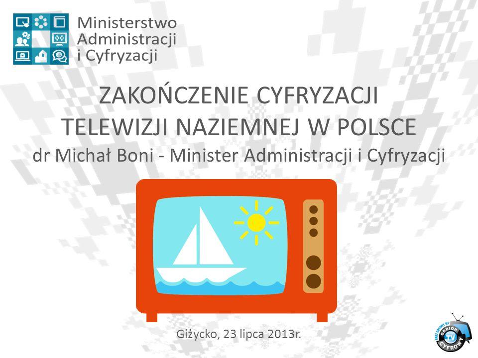 1 ZAKOŃCZENIE CYFRYZACJI TELEWIZJI NAZIEMNEJ W POLSCE dr Michał Boni - Minister Administracji i Cyfryzacji 11 Giżycko, 23 lipca 2013r.