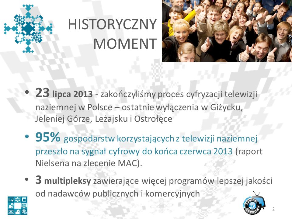 HISTORYCZNY MOMENT 23 lipca 2013 - zakończyliśmy proces cyfryzacji telewizji naziemnej w Polsce – ostatnie wyłączenia w Giżycku, Jeleniej Górze, Leżajsku i Ostrołęce 95% gospodarstw korzystających z telewizji naziemnej przeszło na sygnał cyfrowy do końca czerwca 2013 (raport Nielsena na zlecenie MAC).
