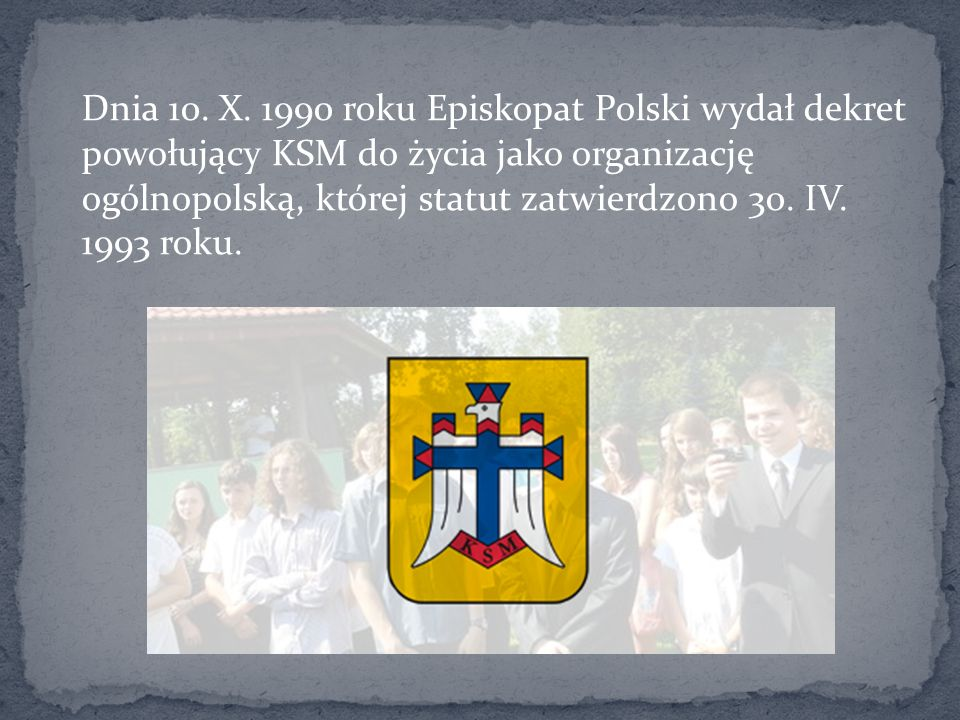 Dnia 10. X. 1990 roku Episkopat Polski wydał dekret powołujący KSM do życia jako organizację ogólnopolską, której statut zatwierdzono 30. IV. 1993 rok