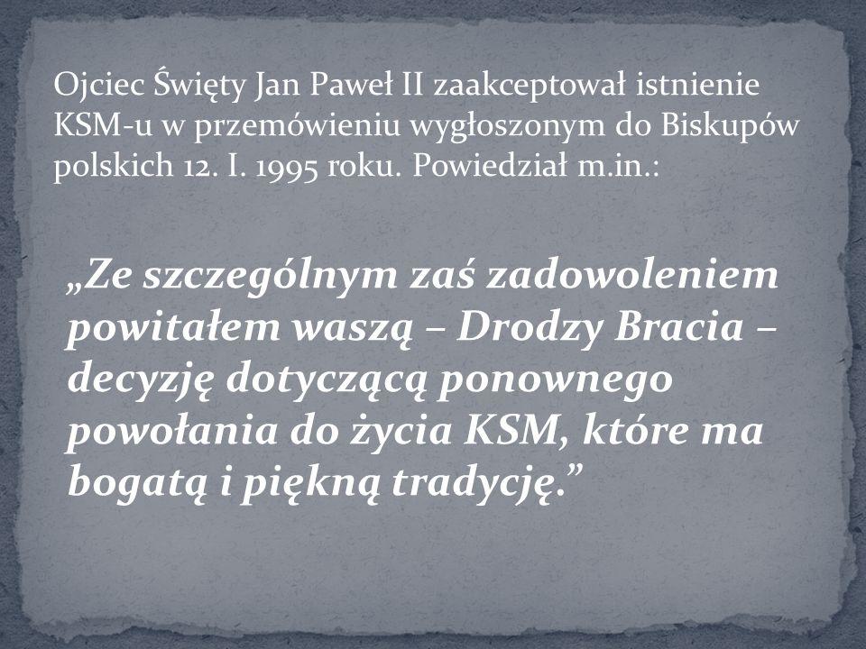 Ojciec Święty Jan Paweł II zaakceptował istnienie KSM-u w przemówieniu wygłoszonym do Biskupów polskich 12. I. 1995 roku. Powiedział m.in.: Ze szczegó