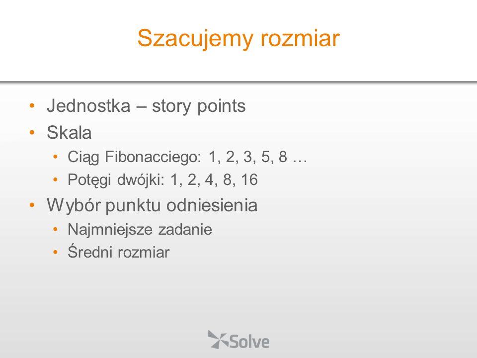 Jednostka – story points Skala Ciąg Fibonacciego: 1, 2, 3, 5, 8 … Potęgi dwójki: 1, 2, 4, 8, 16 Wybór punktu odniesienia Najmniejsze zadanie Średni ro
