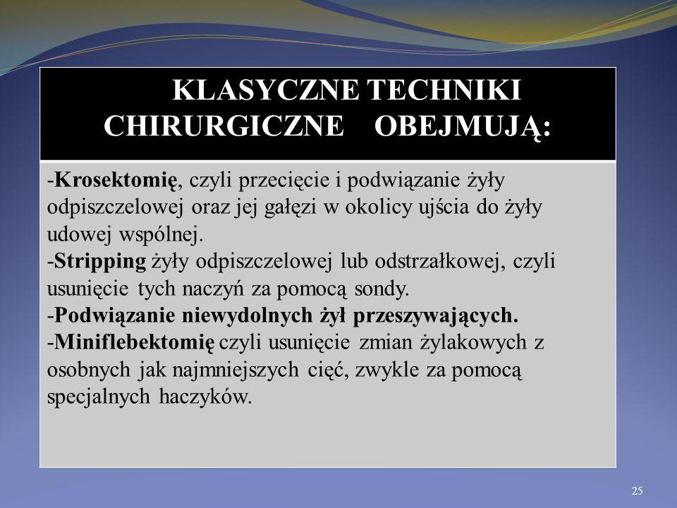 KLASYCZNE TECHNIKI CHIRURGICZNE OBEJMUJĄ: -Krosektomię, czyli przecięcie i podwiązanie żyły odpiszczelowej oraz jej gałęzi w okolicy ujścia do żyły ud