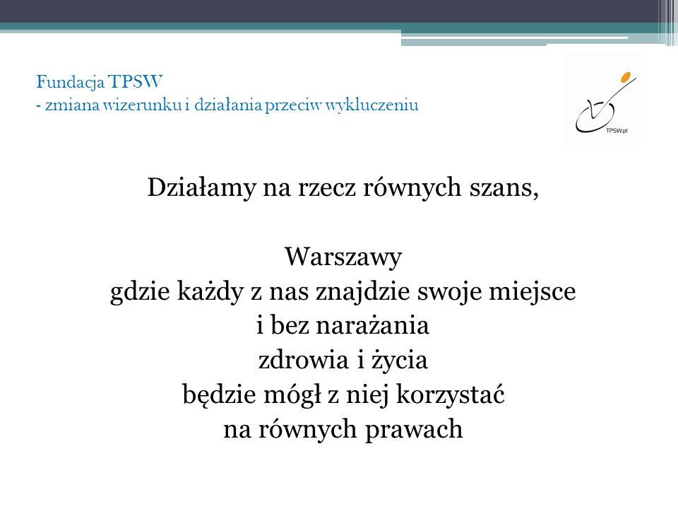 Fundacja TPSW - zmiana wizerunku i dzia ł ania przeciw wykluczeniu Działamy na rzecz równych szans, Warszawy gdzie każdy z nas znajdzie swoje miejsce