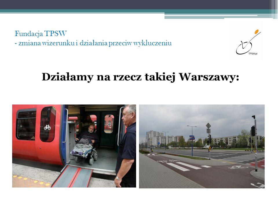 Fundacja TPSW - zmiana wizerunku i dzia ł ania przeciw wykluczeniu Działamy na rzecz takiej Warszawy: