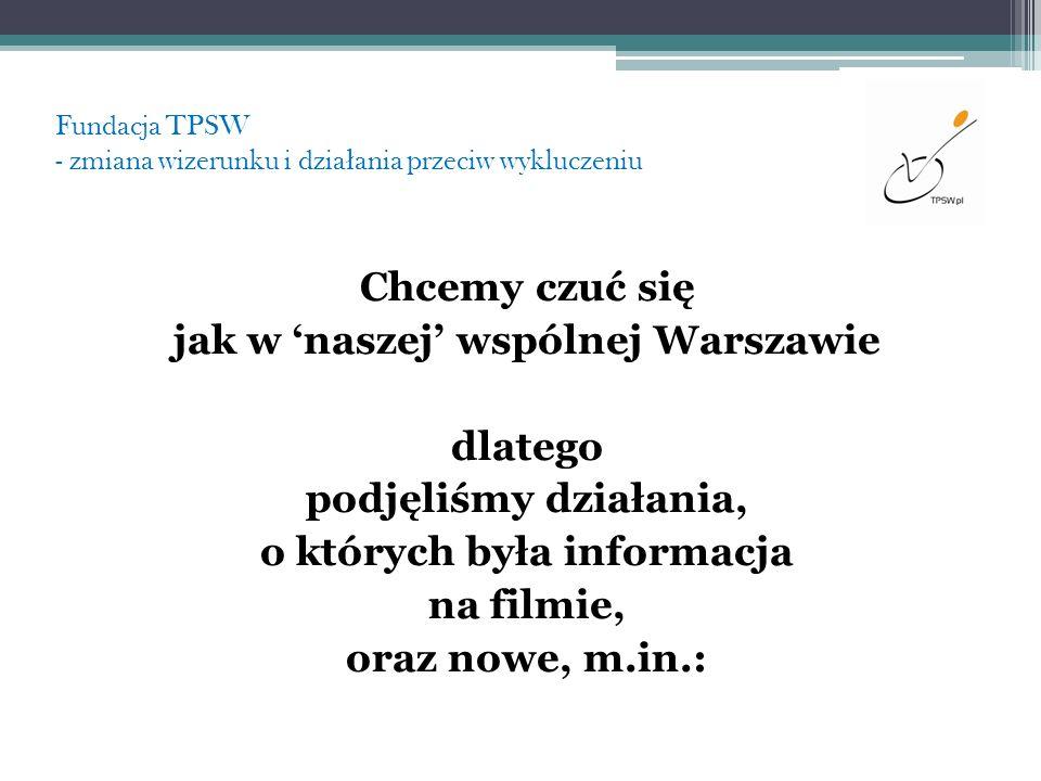 Fundacja TPSW - zmiana wizerunku i dzia ł ania przeciw wykluczeniu Chcemy czuć się jak w naszej wspólnej Warszawie dlatego podjęliśmy działania, o któ