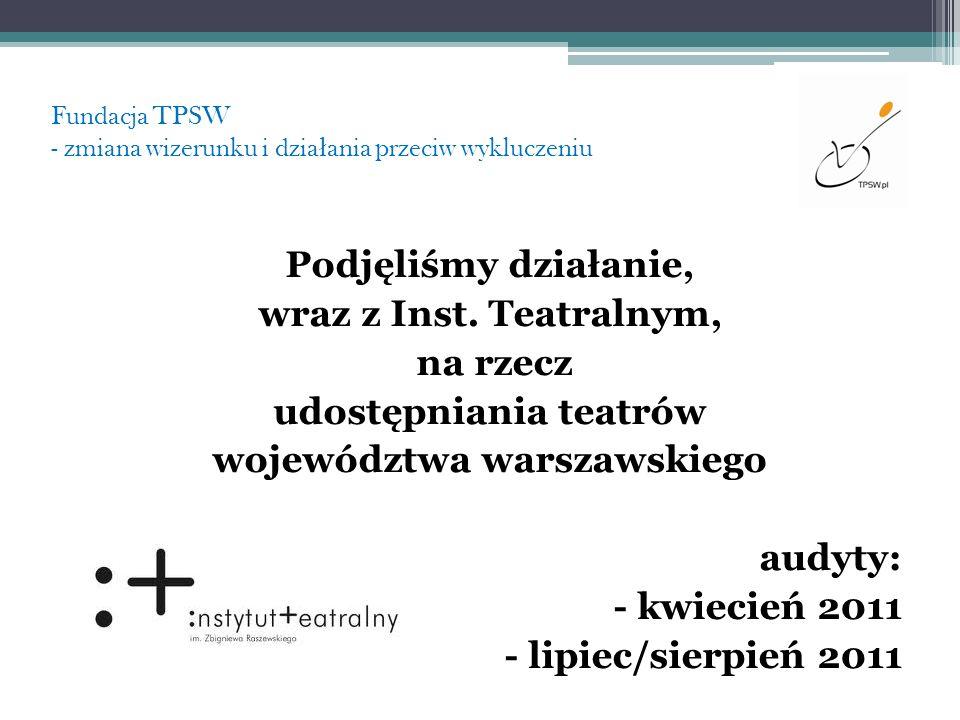 Fundacja TPSW - zmiana wizerunku i dzia ł ania przeciw wykluczeniu Podjęliśmy działanie, wraz z Inst. Teatralnym, na rzecz udostępniania teatrów wojew