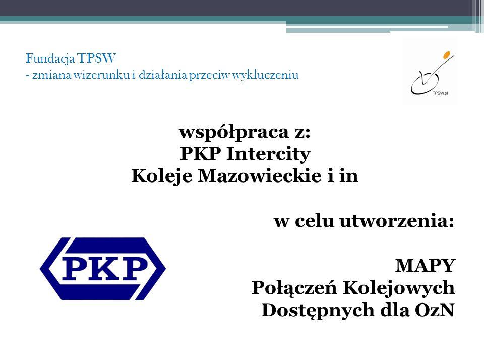 Fundacja TPSW - zmiana wizerunku i dzia ł ania przeciw wykluczeniu współpraca z: PKP Intercity Koleje Mazowieckie i in w celu utworzenia: MAPY Połącze