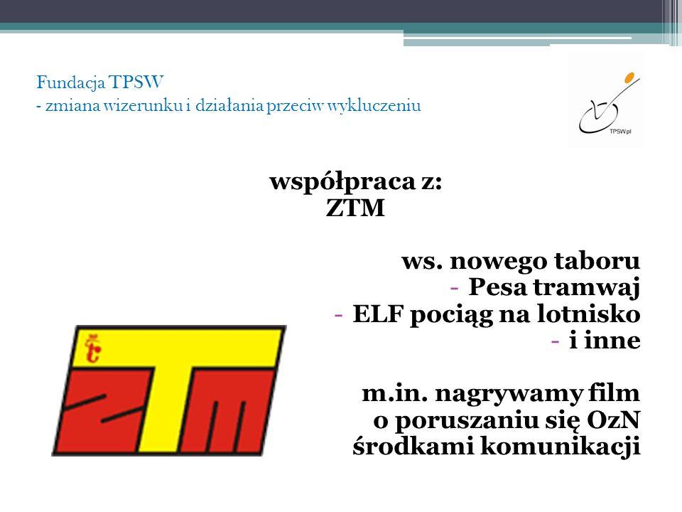 Fundacja TPSW - zmiana wizerunku i dzia ł ania przeciw wykluczeniu współpraca z: ZTM ws. nowego taboru -Pesa tramwaj -ELF pociąg na lotnisko -i inne m